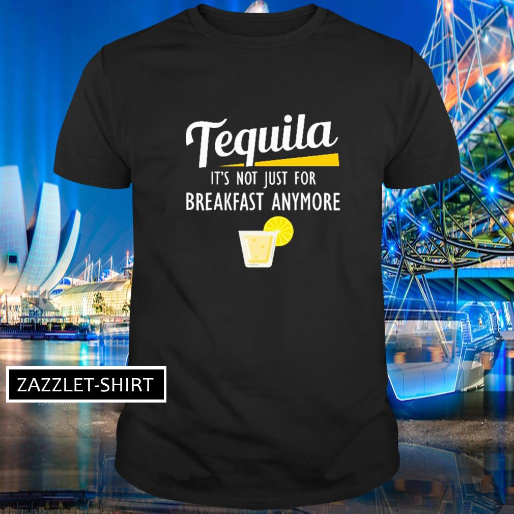 Tequila it's not just for breakfast anymore shirt
