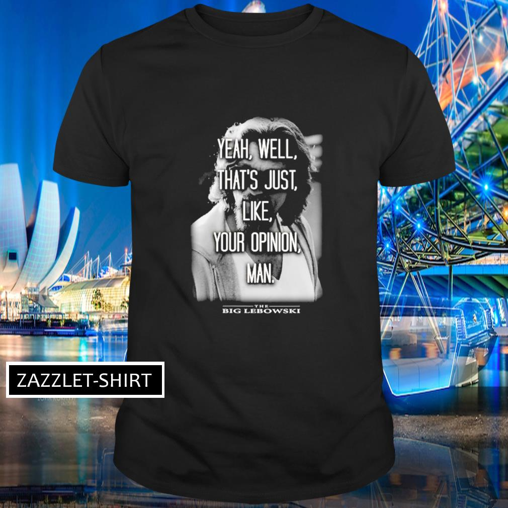 The Big Lebowski yeah well that's just like your opinion man shirt