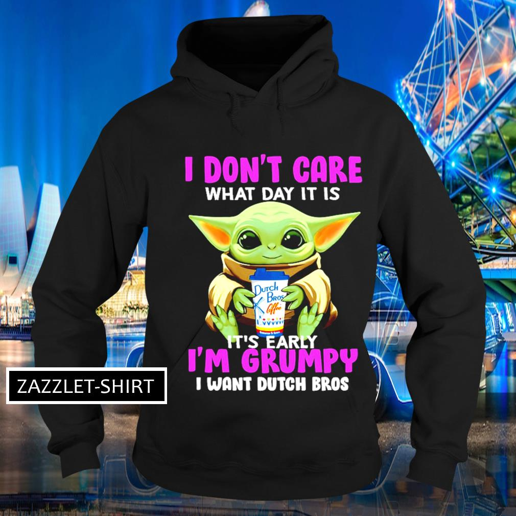 I don't care what day it is it's early I'm grumpy I want Dutch Bros s Hoodie