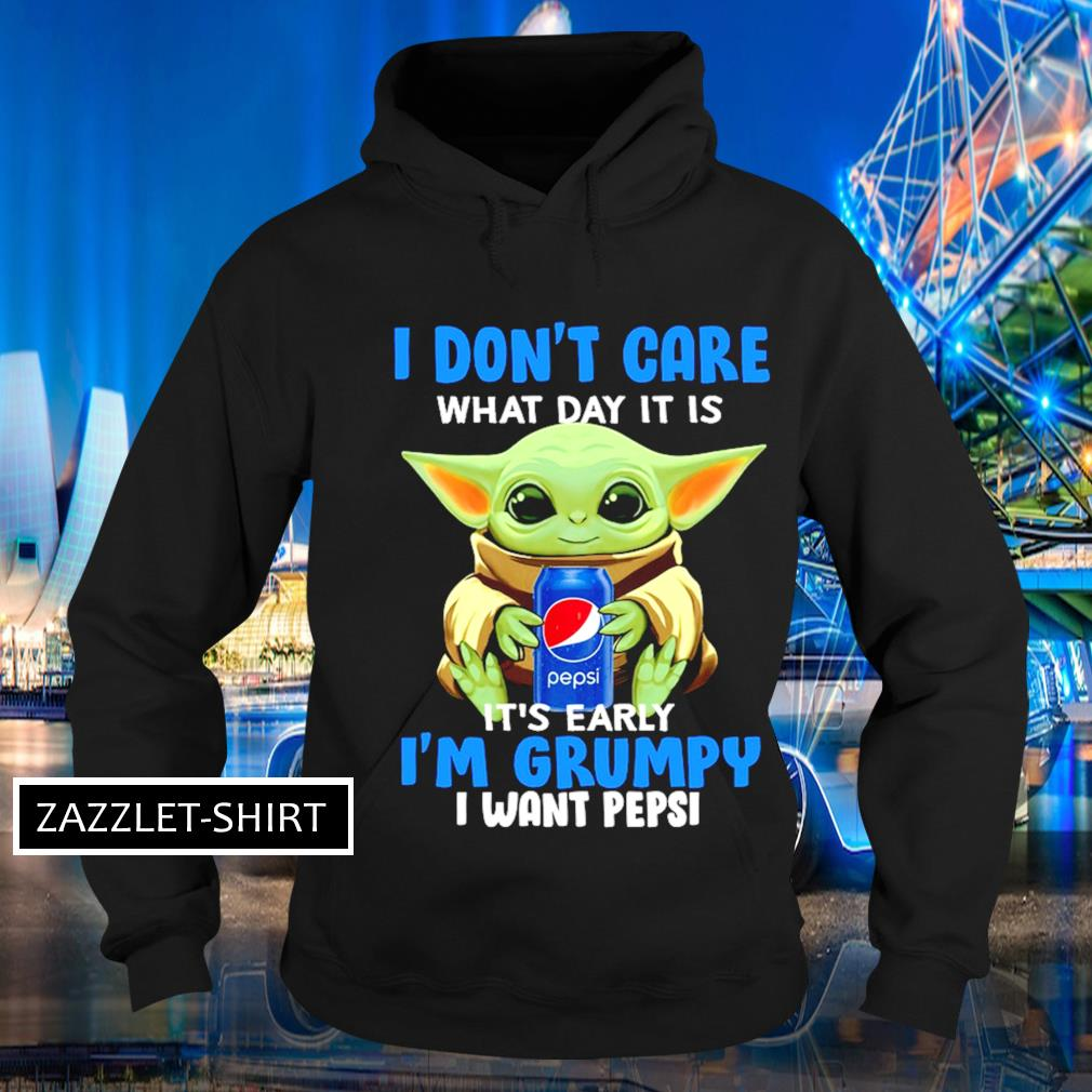 I don't care what day it is it's early I'm grumpy I want Pepsi s Hoodie