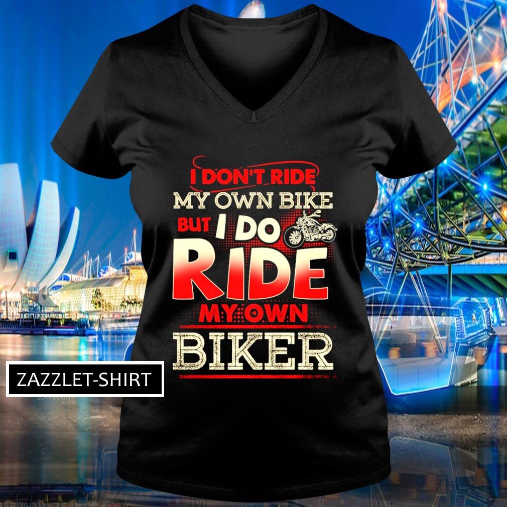 I don't my own bike but I do ride my own biker s V-neck t-shirt