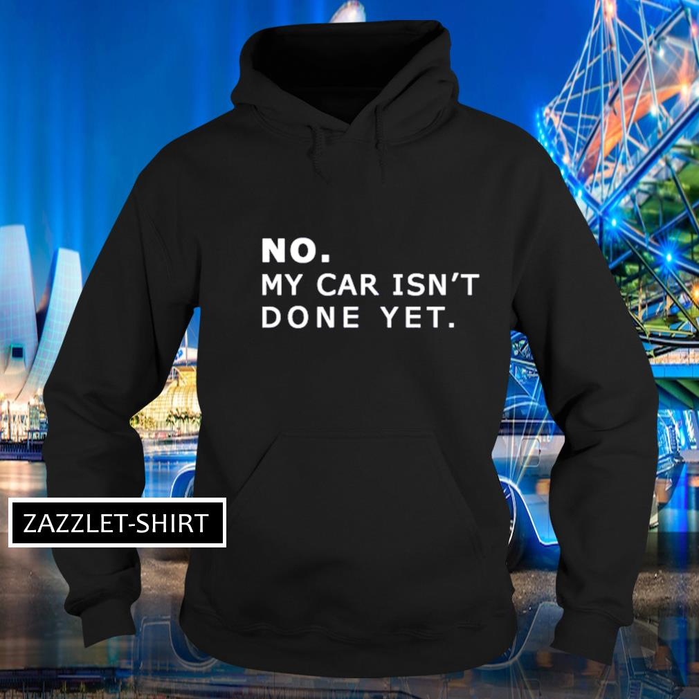 No my car isn't done yet s Hoodie