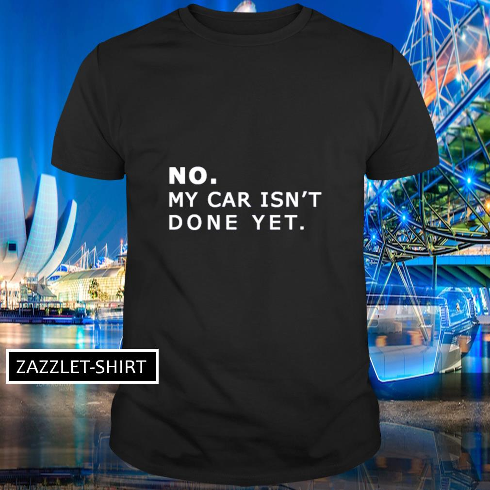 No my car isn't done yet shirt
