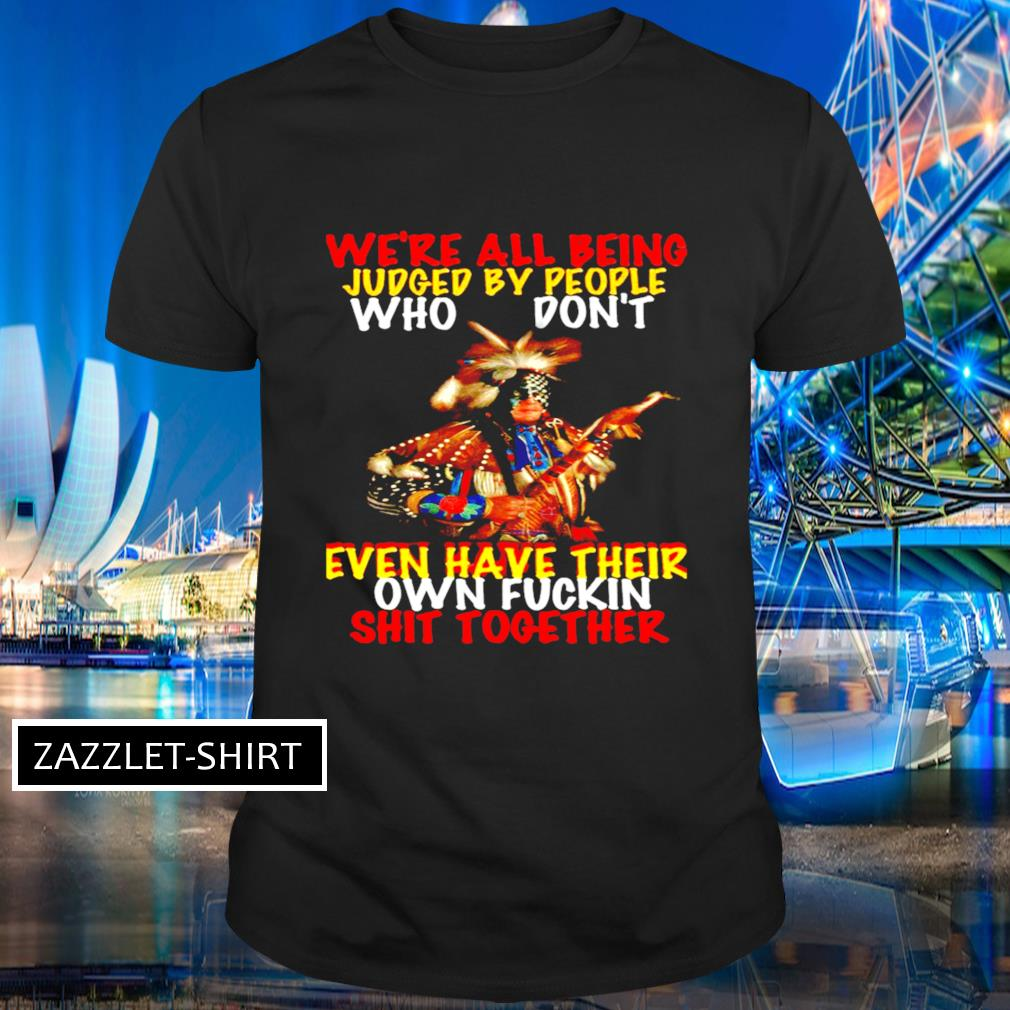 We're all being judged by people who don't even have their own fuckin shit together shirt