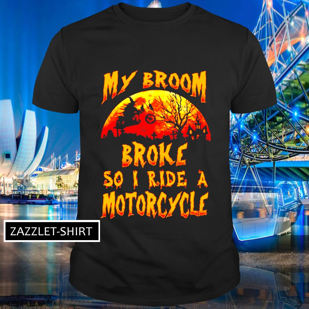 Witch my broom broke so I ride a motorcycle shirt