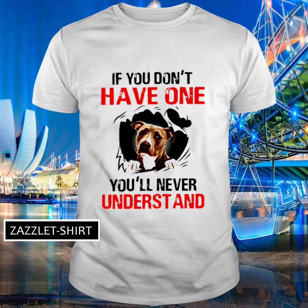 American pit bull terrier have one you'll never understand shirt