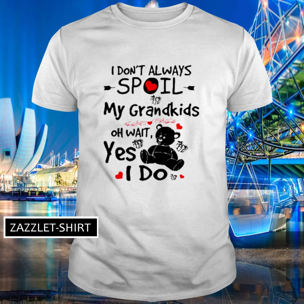 Bear I don't always spoil my grandkids oh wait yes I do shirt