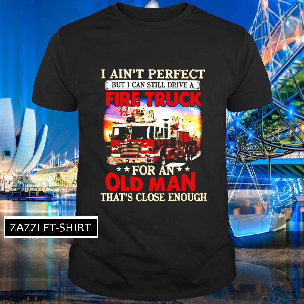 I ain't perfect but I can still drive a fire truck for an that's close enough shirt