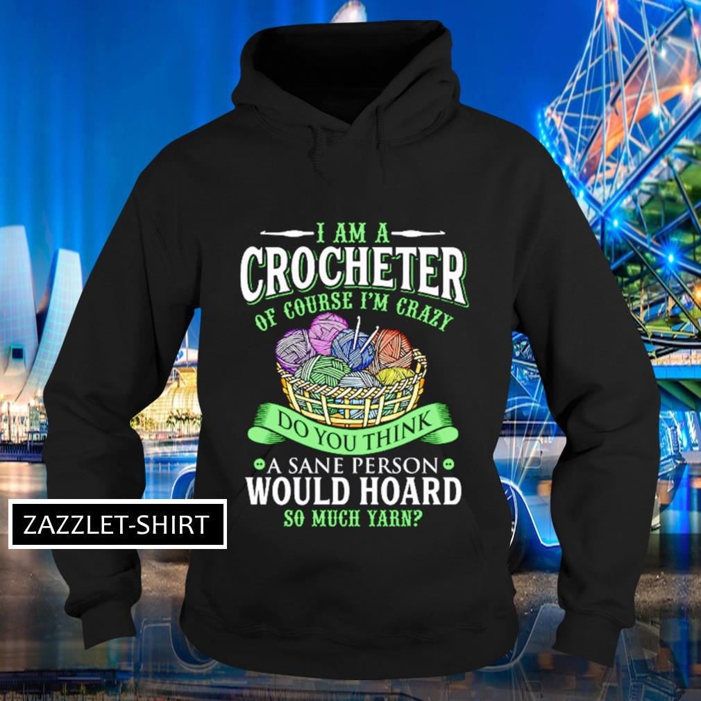 I am a crocheterof course I'm crazy do you think a sane person would hoard so much yarn s Hoodie
