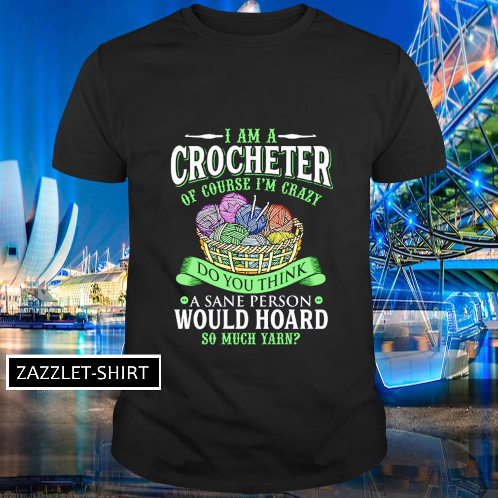 I am a crocheterof course I'm crazy do you think a sane person would hoard so much yarn shirt