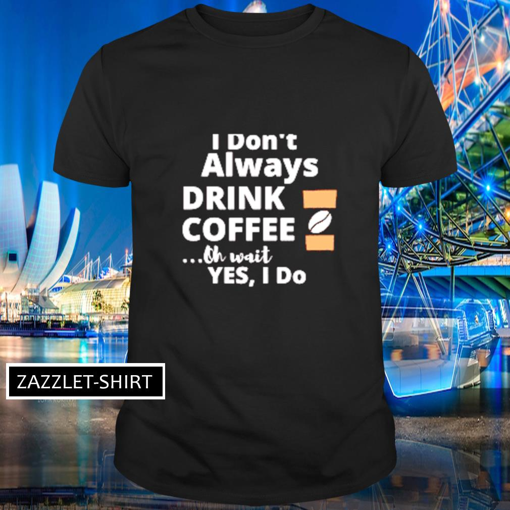 I don't alway drink coffee oh wait yes I do shirt