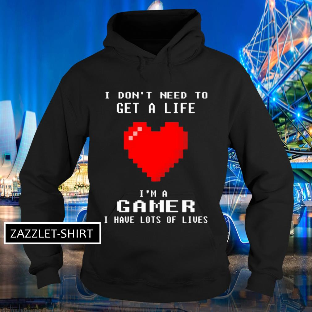 I don't I need to get s life I'm a gamer I have lots of lives s Hoodie