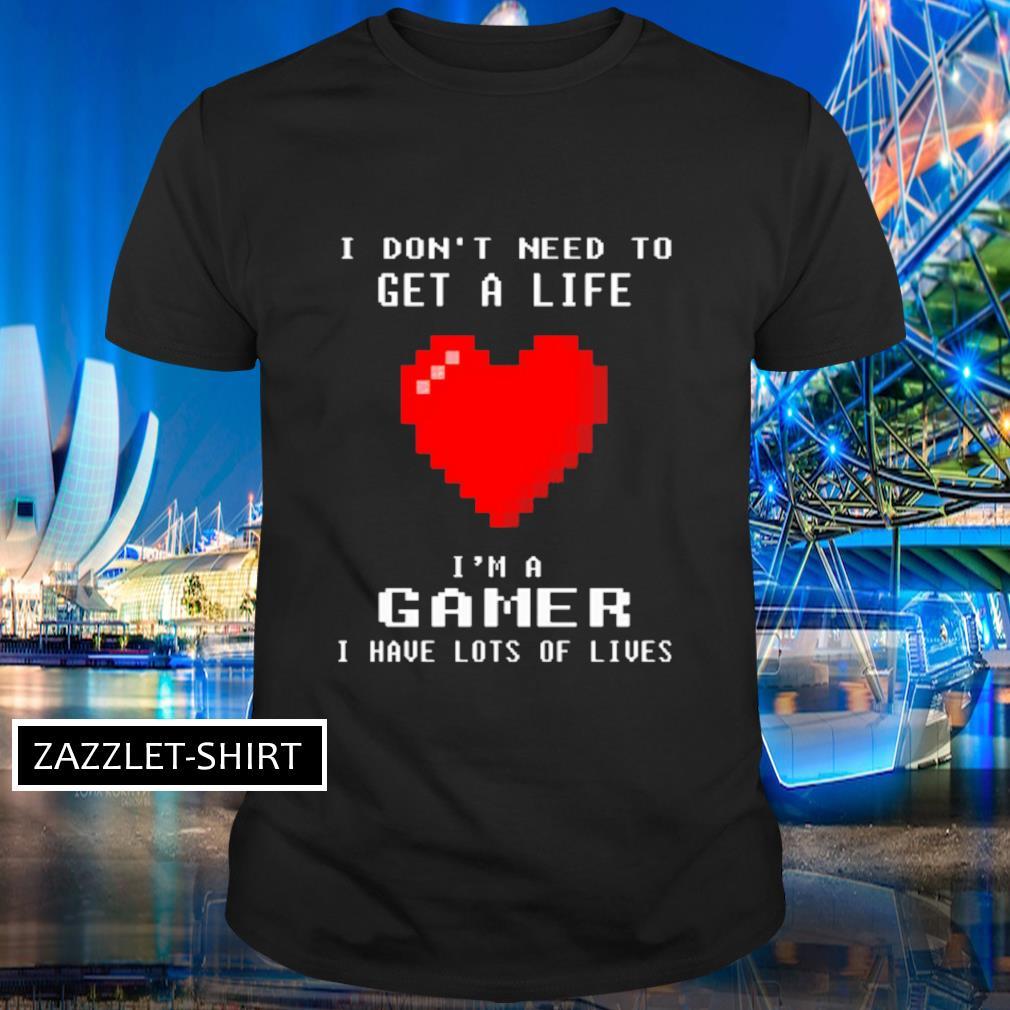 I don't I need to get s life I'm a gamer I have lots of lives shirt