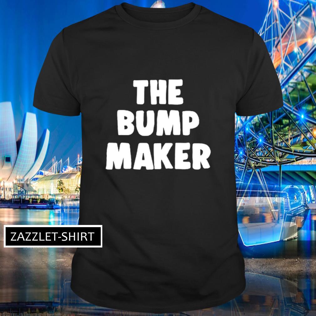 The bump maker shirt