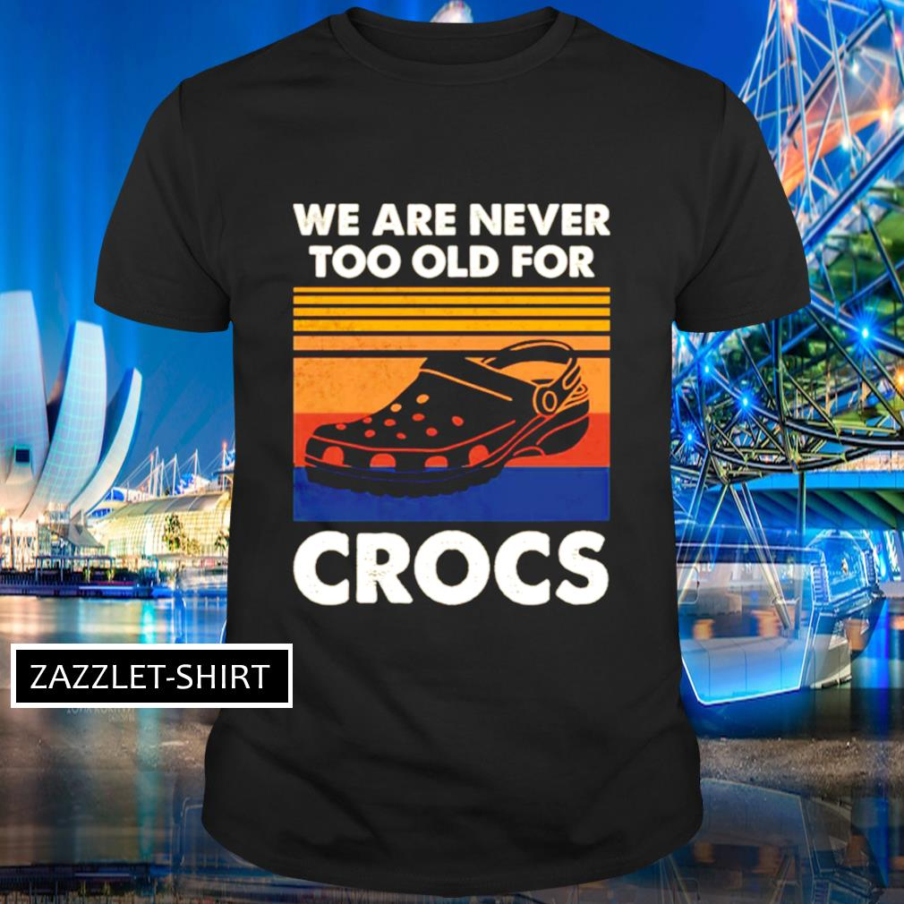 We are never too old for crocs shirt