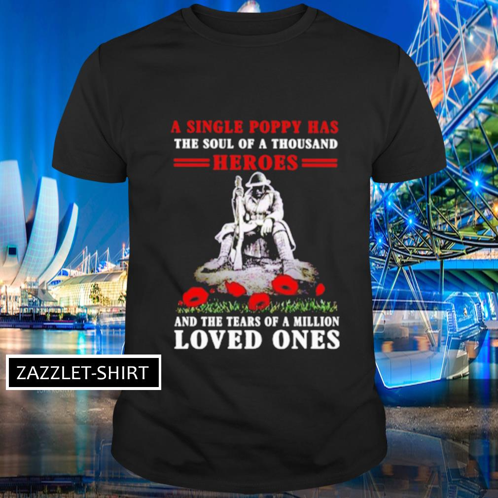 A single poppy has the soul of a thousand heroes and the tears of a million loved ones shirt