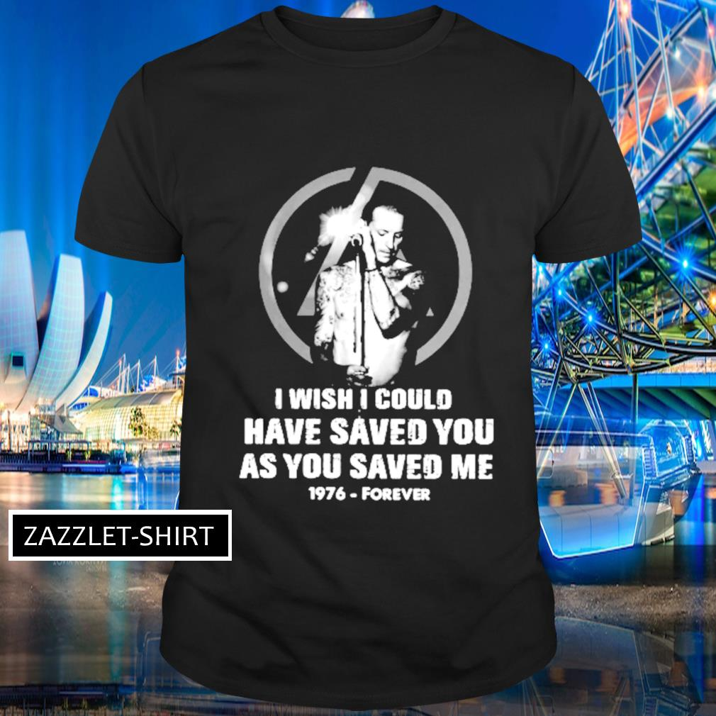 Chester bennington I wish I could have saved you as you saved me 1976 forever shirt