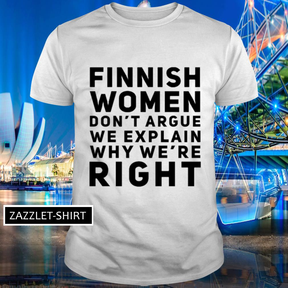 Finnish women don't argue we explain why we're right shirt