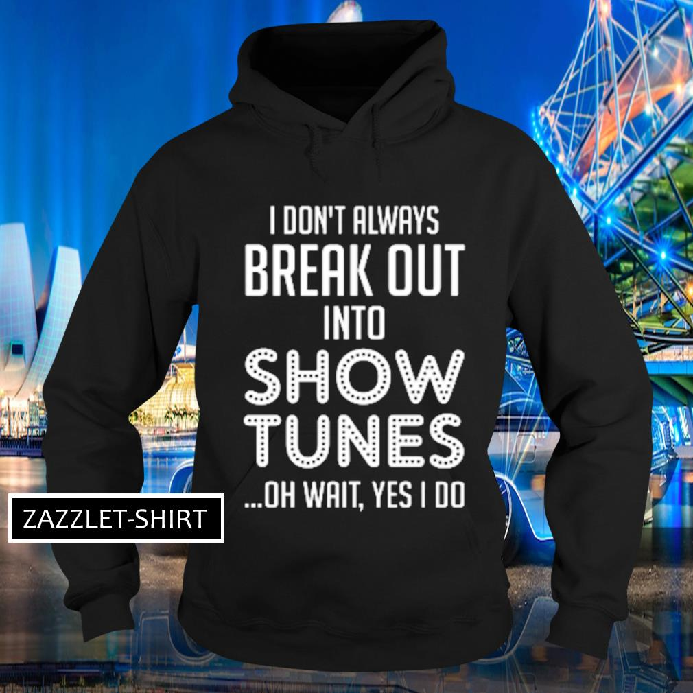 I don't always break out into show tunes oh wait yes I do s Hoodie