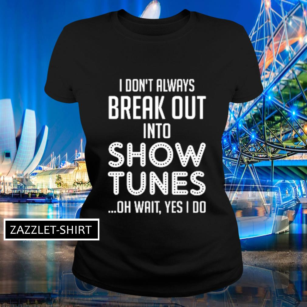 I don't always break out into show tunes oh wait yes I do s Ladies-tee