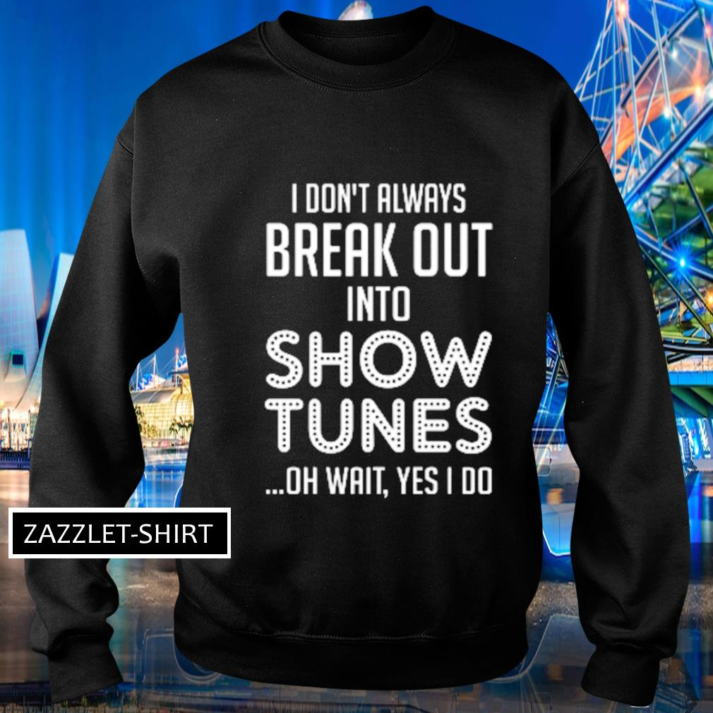 I don't always break out into show tunes oh wait yes I do s Sweater