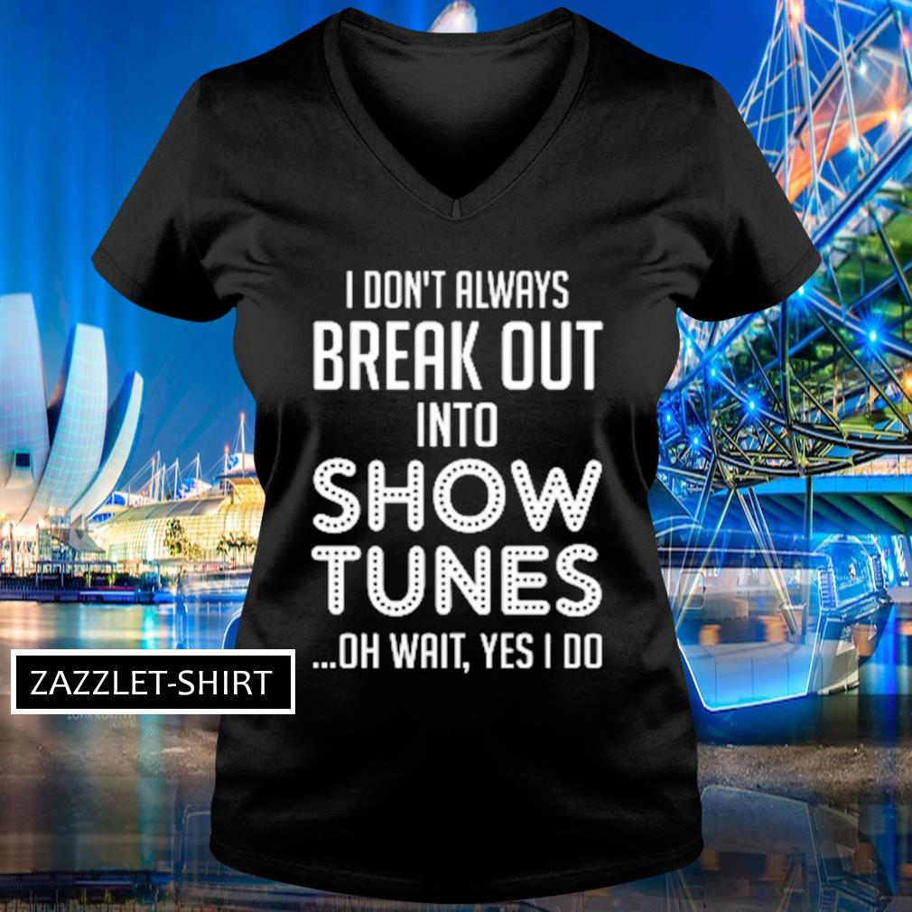 I don't always break out into show tunes oh wait yes I do s V-neck t-shirt