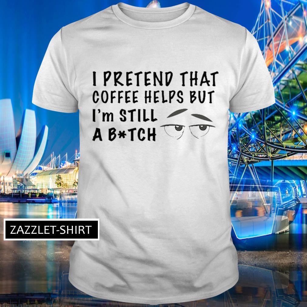 I pretend that coffee helps but I'm still a bitch shirt