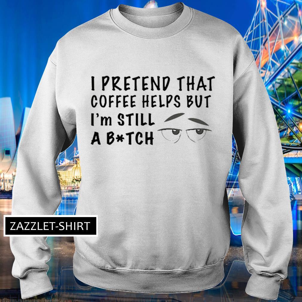I pretend that coffee helps but I'm still a bitch s Sweater