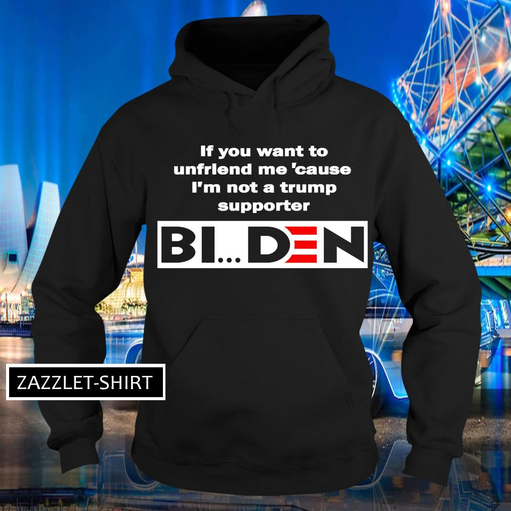 If you want to unfriend me 'cause I'm not a trump supporter Biden s Hoodie
