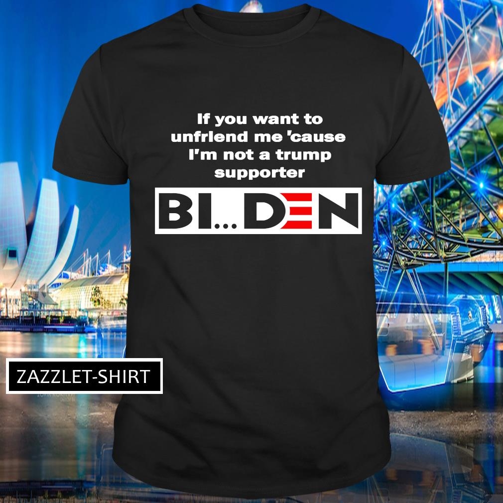 If you want to unfriend me 'cause I'm not a trump supporter Biden shirt