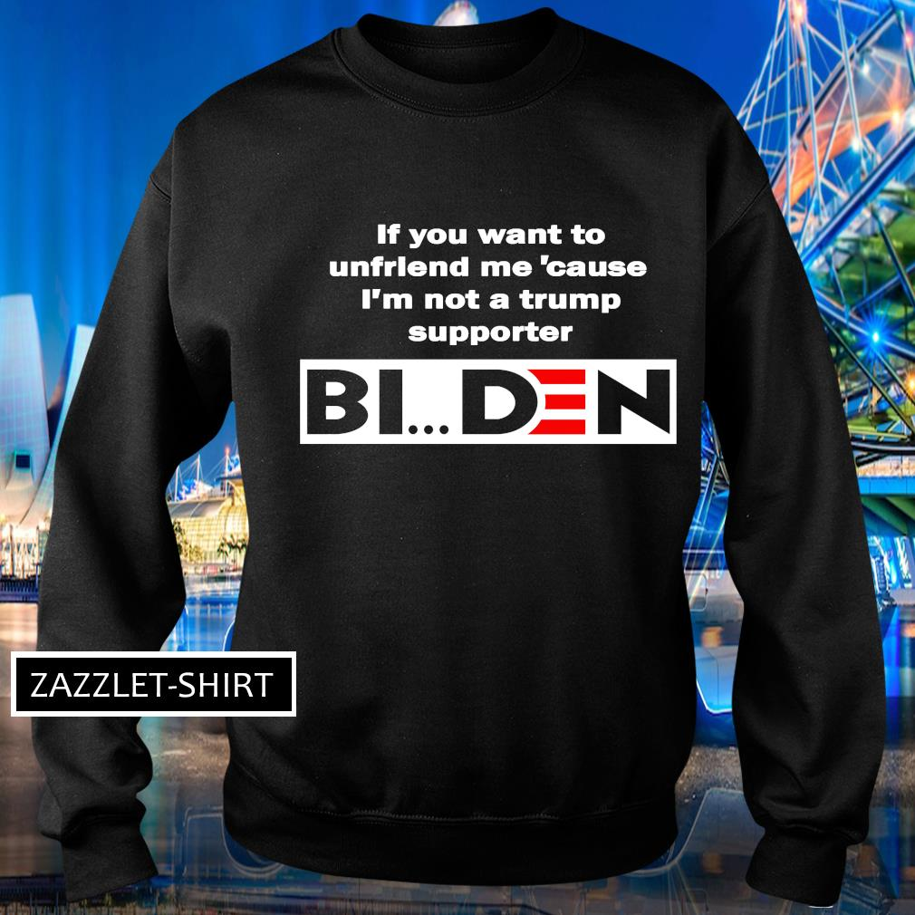 If you want to unfriend me 'cause I'm not a trump supporter Biden s Sweater