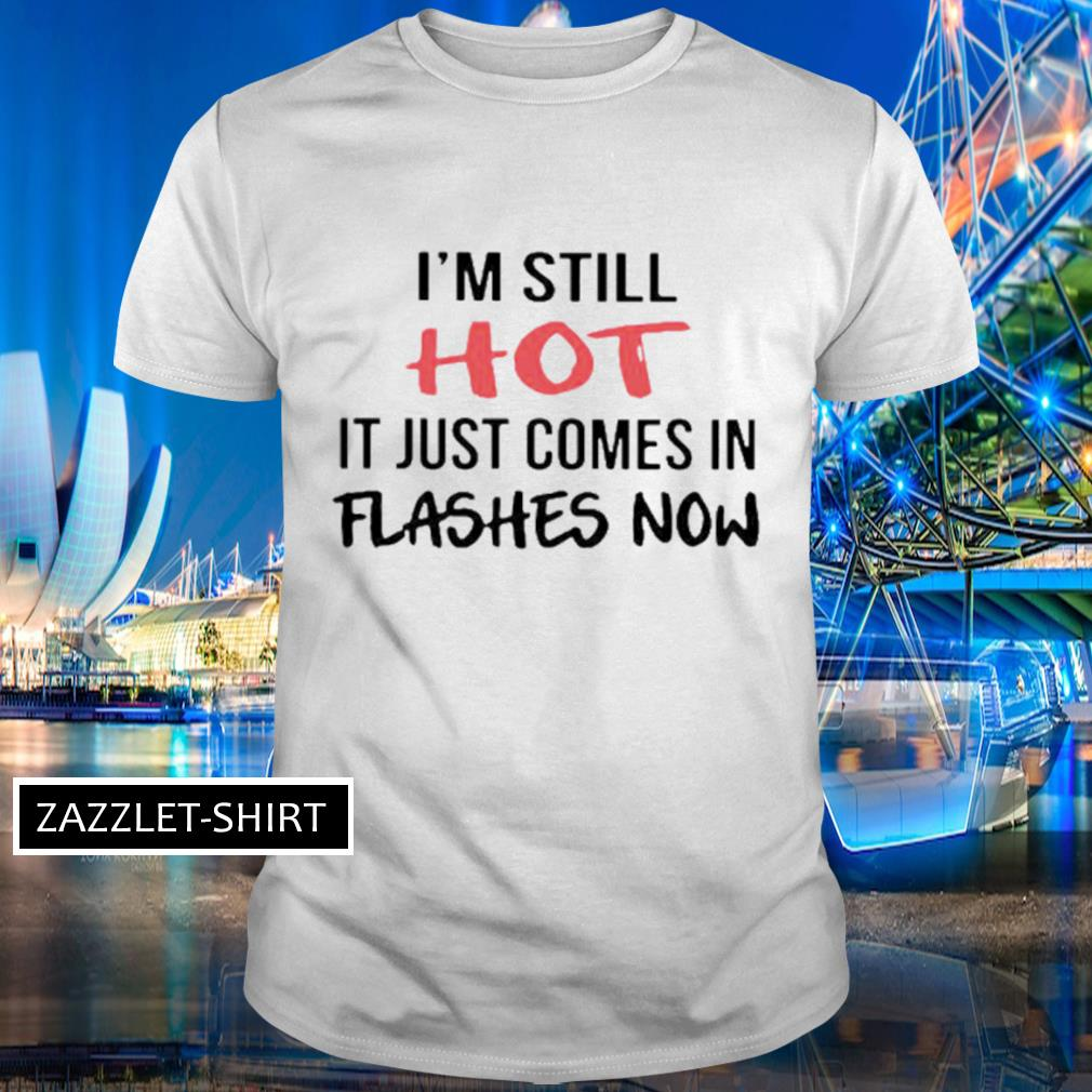 I'm still hot it just comes in flashes now shirt