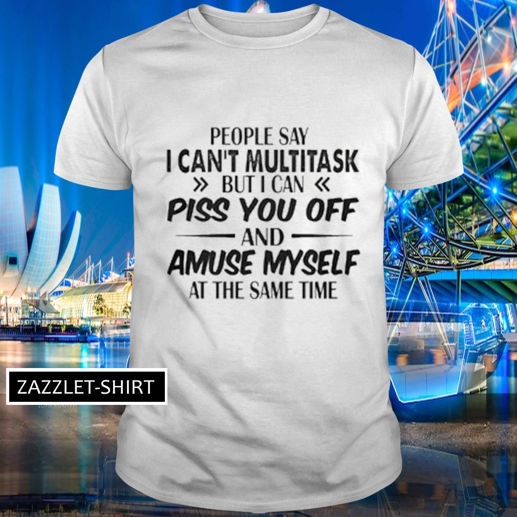 People say I can't multitask but I can piss you off and amuse myself at the time shirt