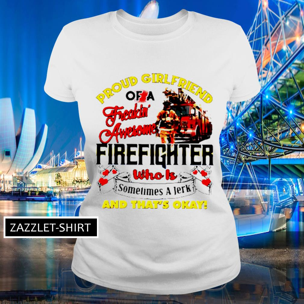 Proud girlfriend of a freaking awesome firefighter who is sometimes a jerk and that's okay s Ladies-tee
