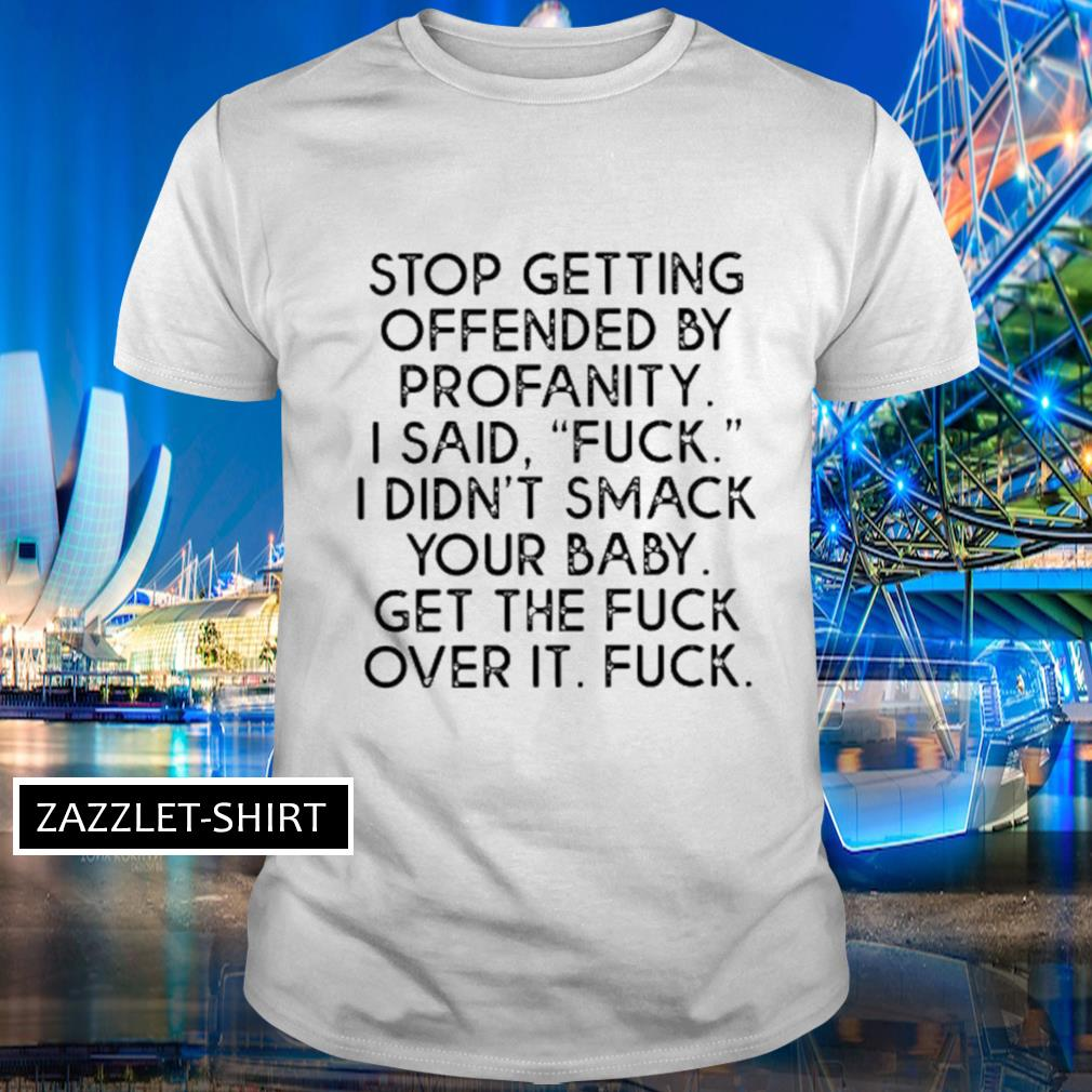 Stop getting ofended by profanity I said fuck didn't smack your baby shirt