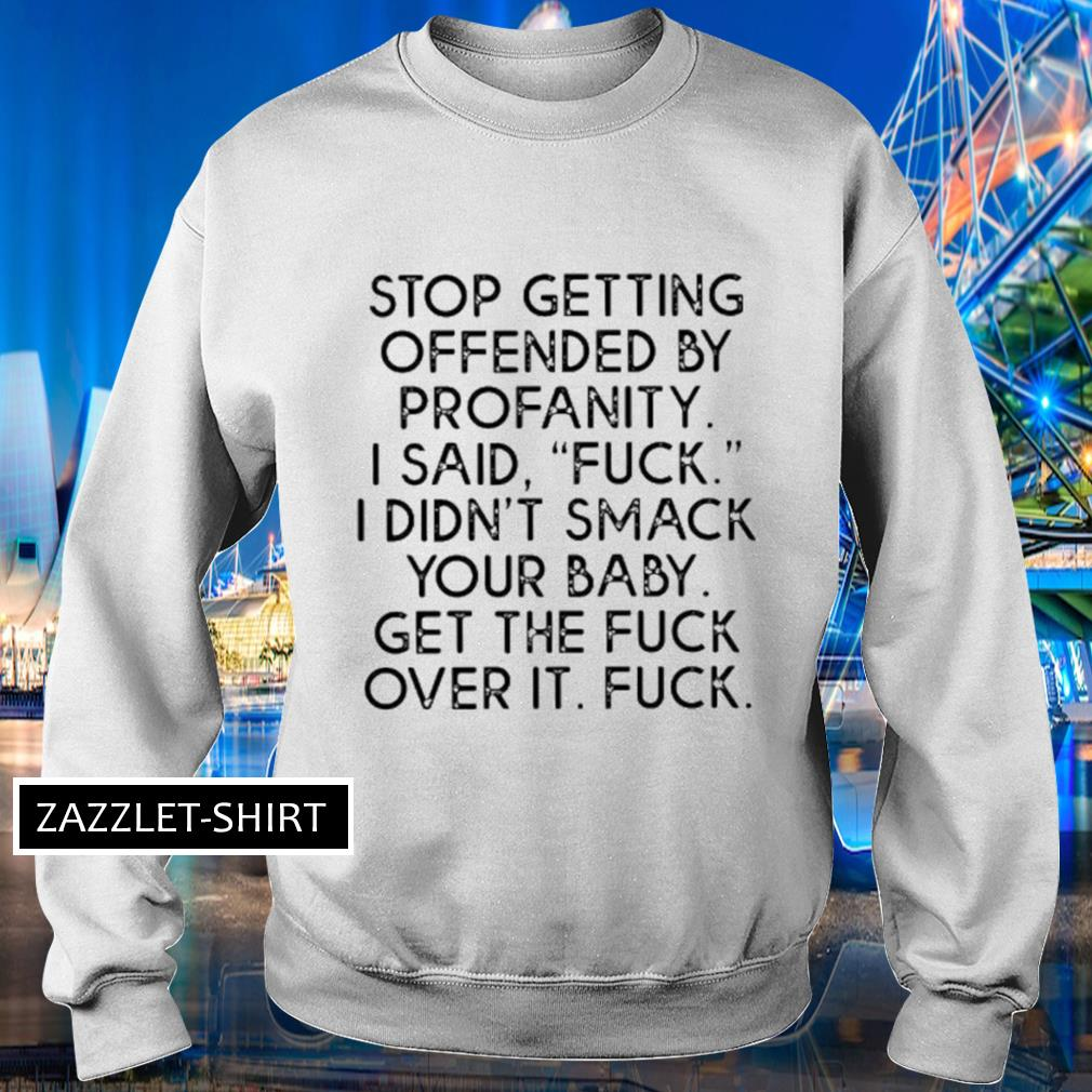 Stop getting ofended by profanity I said fuck didn't smack your baby s Sweater