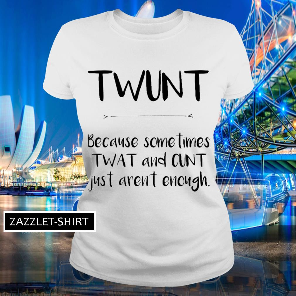 Twunt because sometimes wat and cunt just aren't enough s Ladies-tee