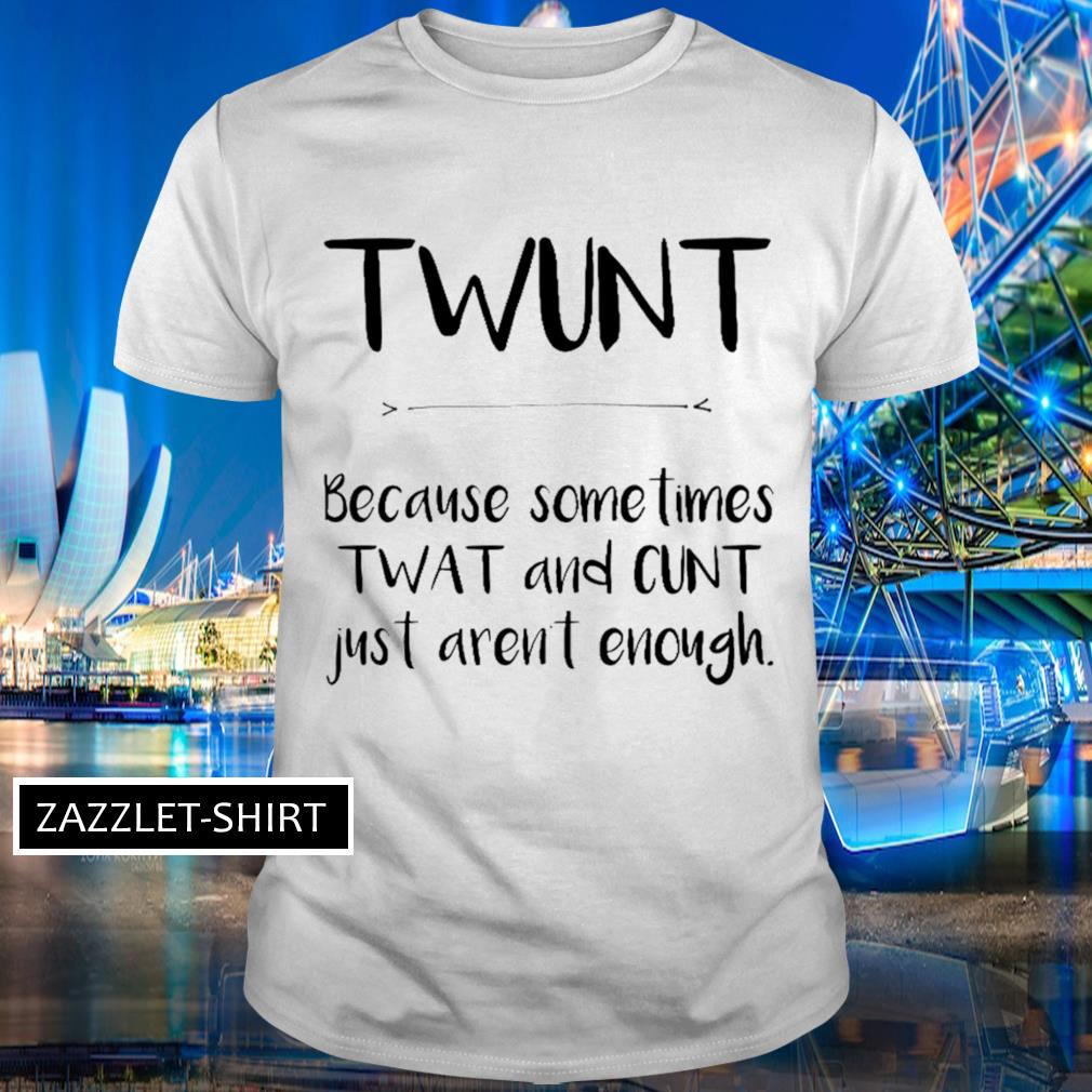 Twunt because sometimes wat and cunt just aren't enough shirt