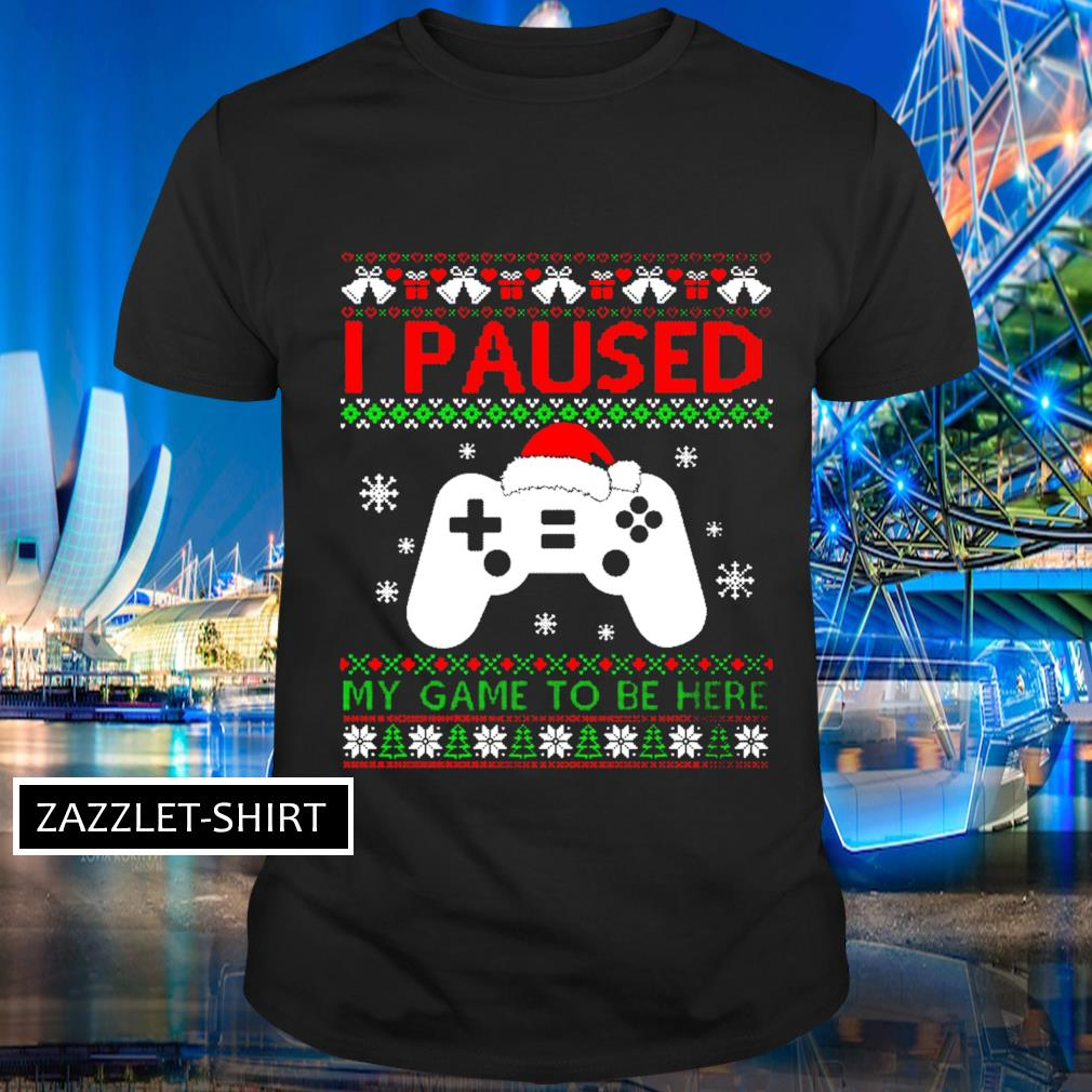 I paused my game to be here ugky Chirstmas shirt