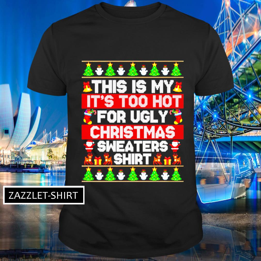 This is my it's too hot for ugly Chirstmas sweaters shirt ugly shirt